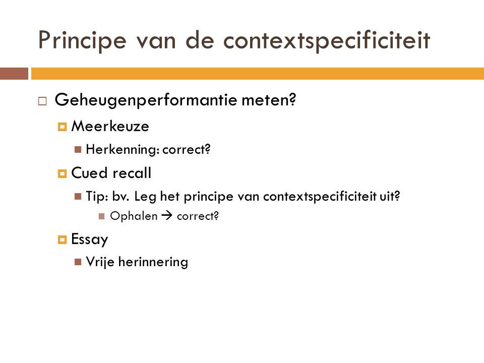 Principe van de contextspecificiteit  Geheugenperformantie meten?  Meerkeuze Herkenning: correct?  Cued recall Tip: bv. Leg het principe van contex