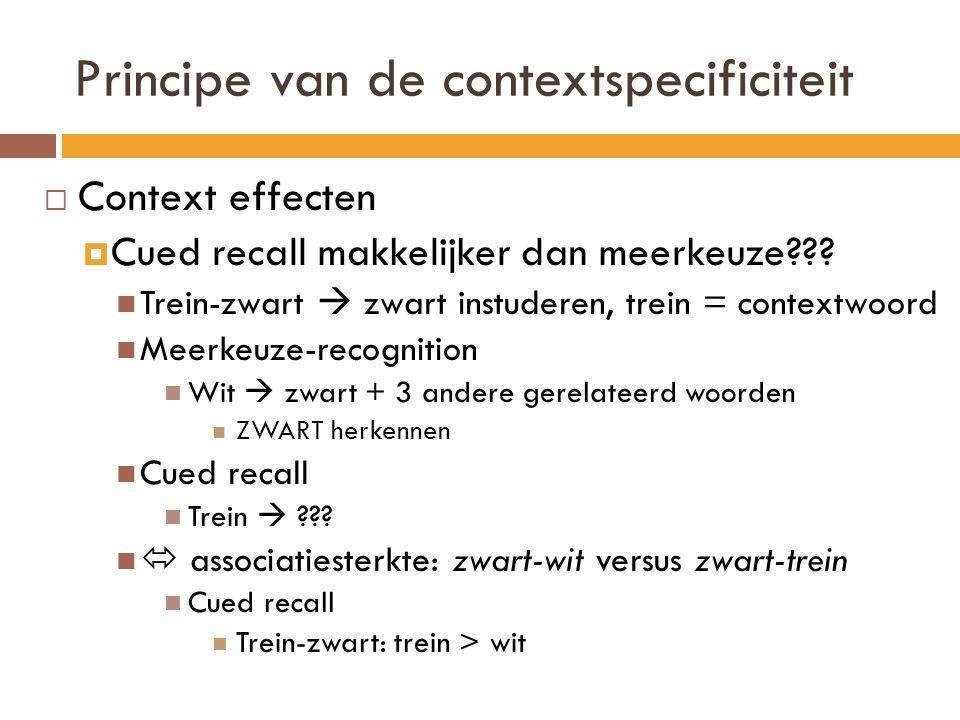 Principe van de contextspecificiteit  Context effecten  Cued recall makkelijker dan meerkeuze??? Trein-zwart  zwart instuderen, trein = contextwoor