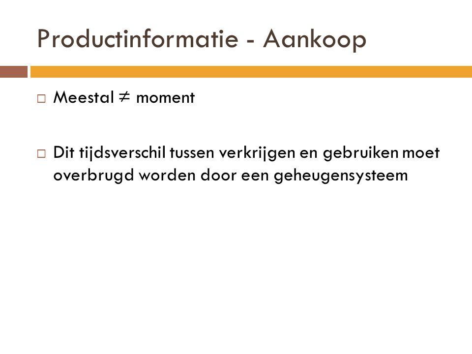 Productinformatie - Aankoop  Meestal ≠ moment  Dit tijdsverschil tussen verkrijgen en gebruiken moet overbrugd worden door een geheugensysteem