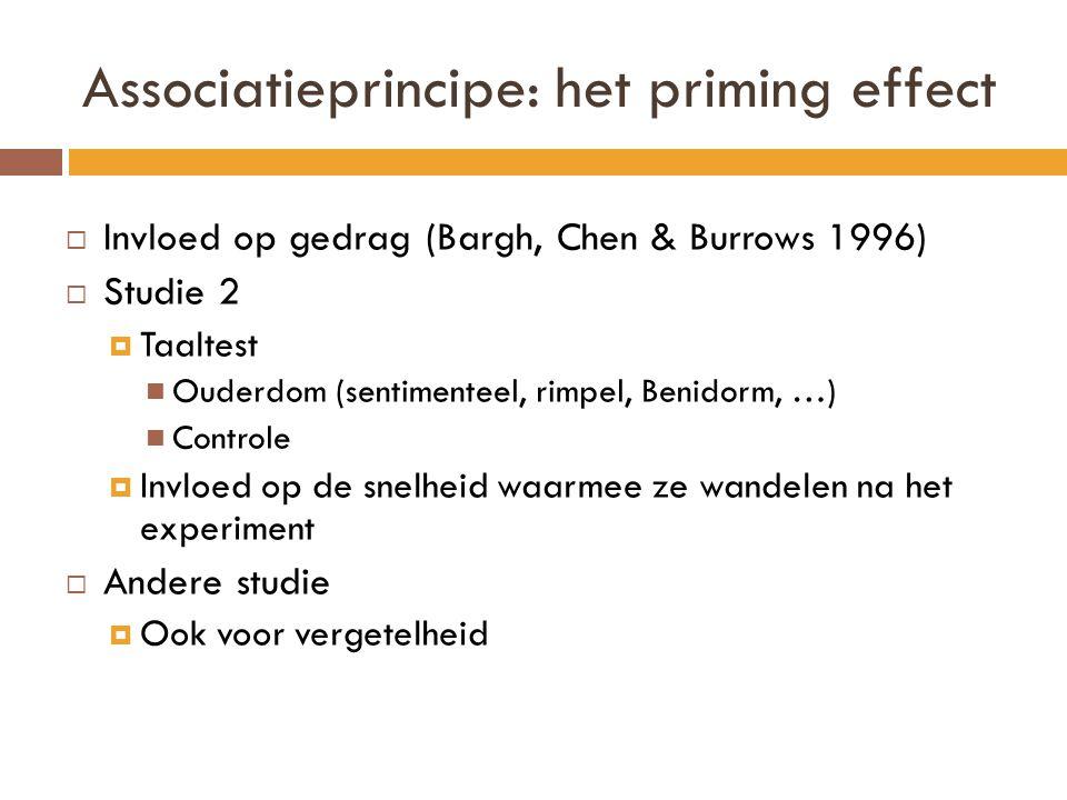 Associatieprincipe: het priming effect  Invloed op gedrag (Bargh, Chen & Burrows 1996)  Studie 2  Taaltest Ouderdom (sentimenteel, rimpel, Benidorm