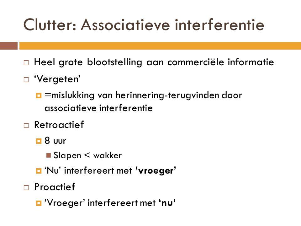 Clutter: Associatieve interferentie  Heel grote blootstelling aan commerciële informatie  'Vergeten'  =mislukking van herinnering-terugvinden door