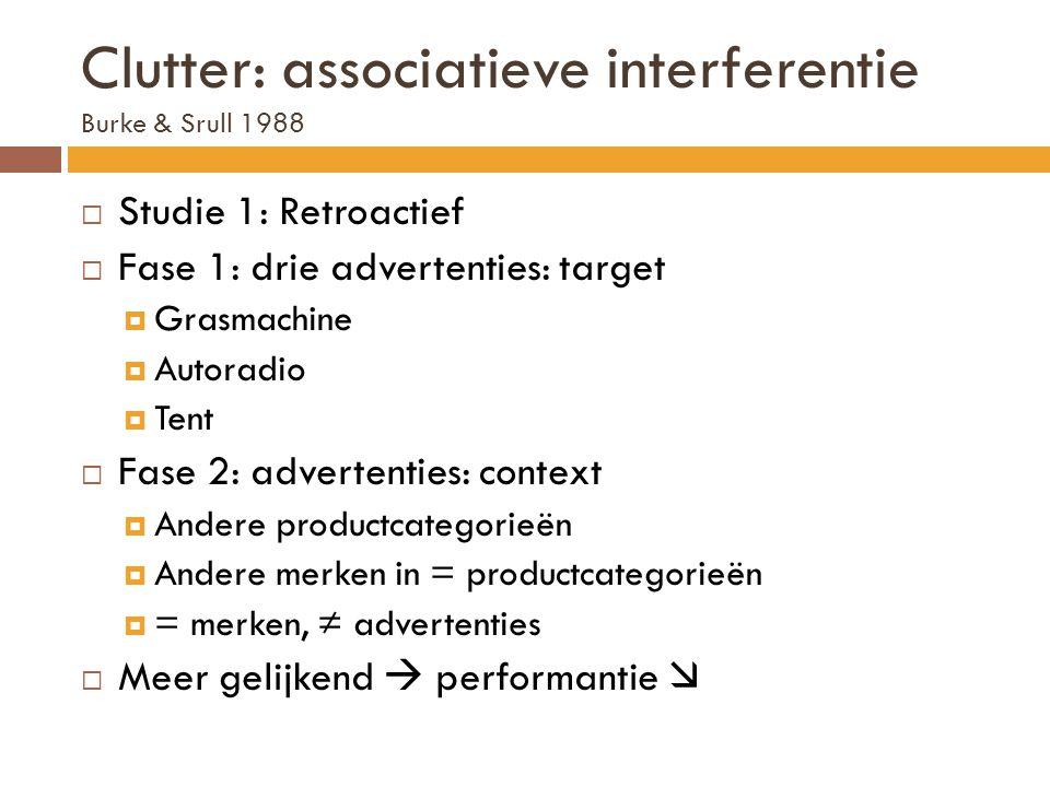 Clutter: associatieve interferentie Burke & Srull 1988  Studie 1: Retroactief  Fase 1: drie advertenties: target  Grasmachine  Autoradio  Tent 