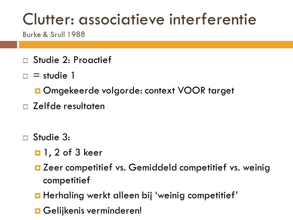 Clutter: associatieve interferentie Burke & Srull 1988  Studie 2: Proactief  = studie 1  Omgekeerde volgorde: context VOOR target  Zelfde resultat