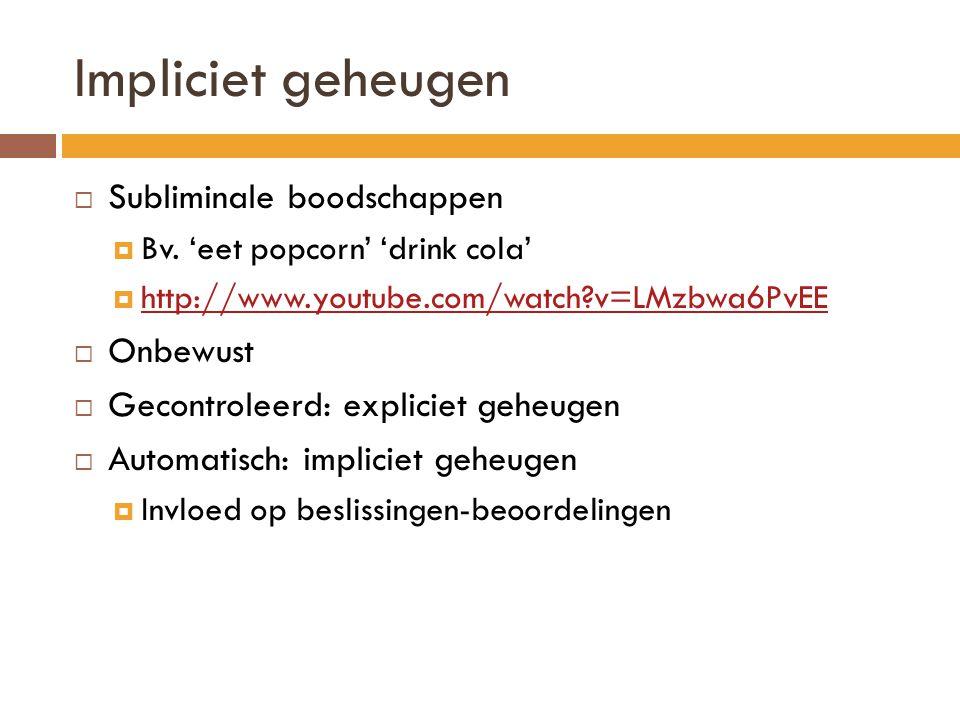 Impliciet geheugen  Subliminale boodschappen  Bv. 'eet popcorn' 'drink cola'  http://www.youtube.com/watch?v=LMzbwa6PvEE http://www.youtube.com/wat