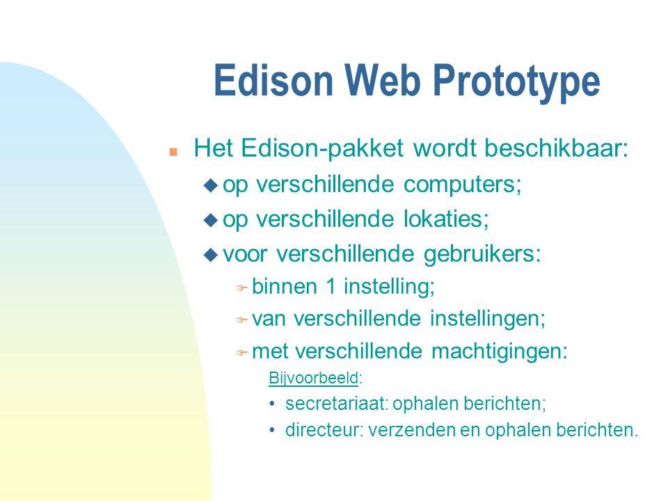 Edison Web Prototype n Het Edison-pakket wordt beschikbaar: u op verschillende computers; u op verschillende lokaties; u voor verschillende gebruikers: F binnen 1 instelling; F van verschillende instellingen; F met verschillende machtigingen: Bijvoorbeeld: secretariaat: ophalen berichten; directeur: verzenden en ophalen berichten.