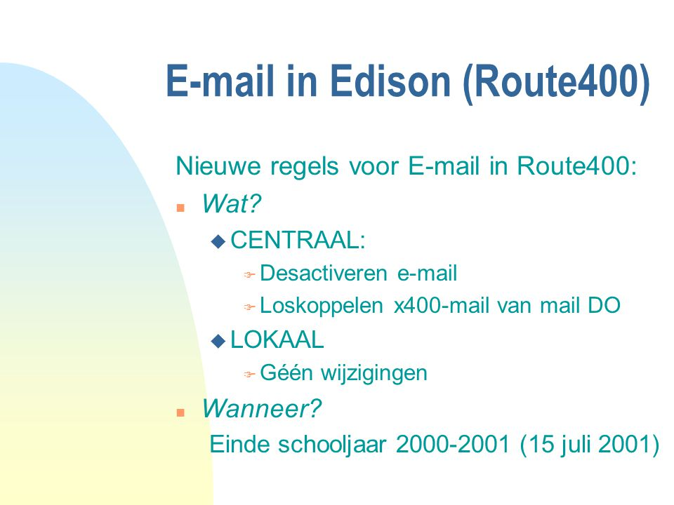E-mail in Edison (Route400) Nieuwe regels voor E-mail in Route400: n Wat? u CENTRAAL: F Desactiveren e-mail F Loskoppelen x400-mail van mail DO u LOKA