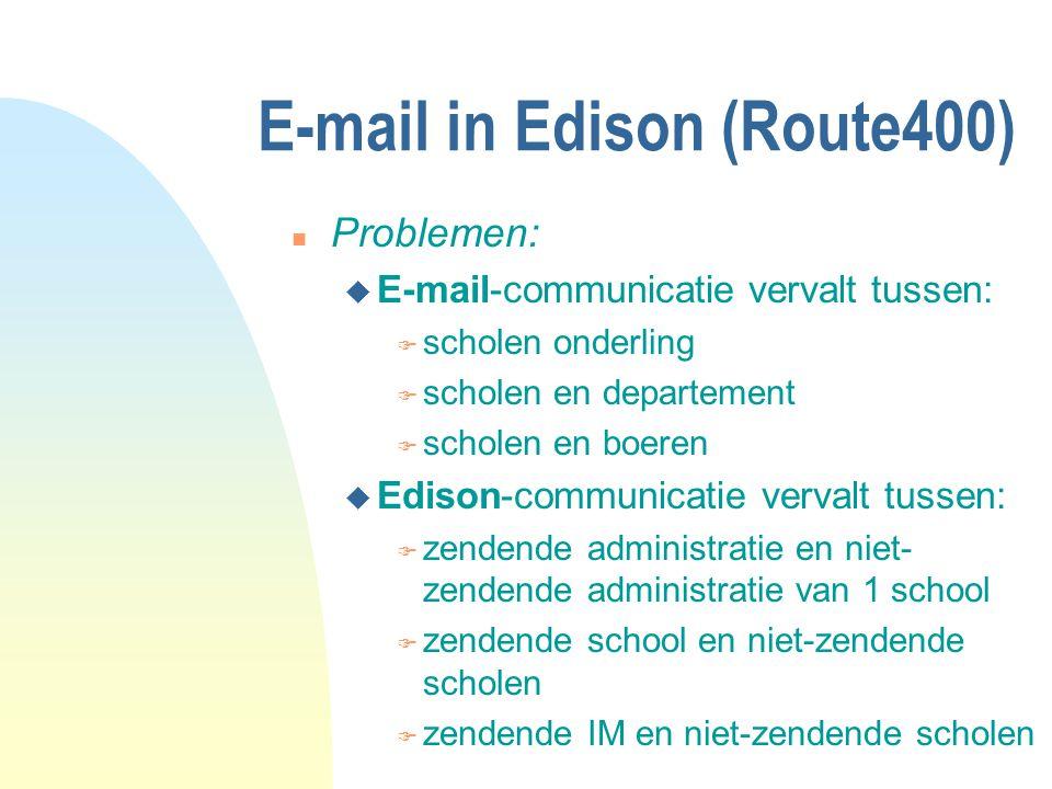 n Problemen: u E-mail-communicatie vervalt tussen: F scholen onderling F scholen en departement F scholen en boeren u Edison-communicatie vervalt tussen: F zendende administratie en niet- zendende administratie van 1 school F zendende school en niet-zendende scholen F zendende IM en niet-zendende scholen E-mail in Edison (Route400)