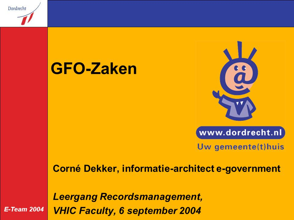 E-Team 2004 GFO-Zaken Corné Dekker, informatie-architect e-government Leergang Recordsmanagement, VHIC Faculty, 6 september 2004