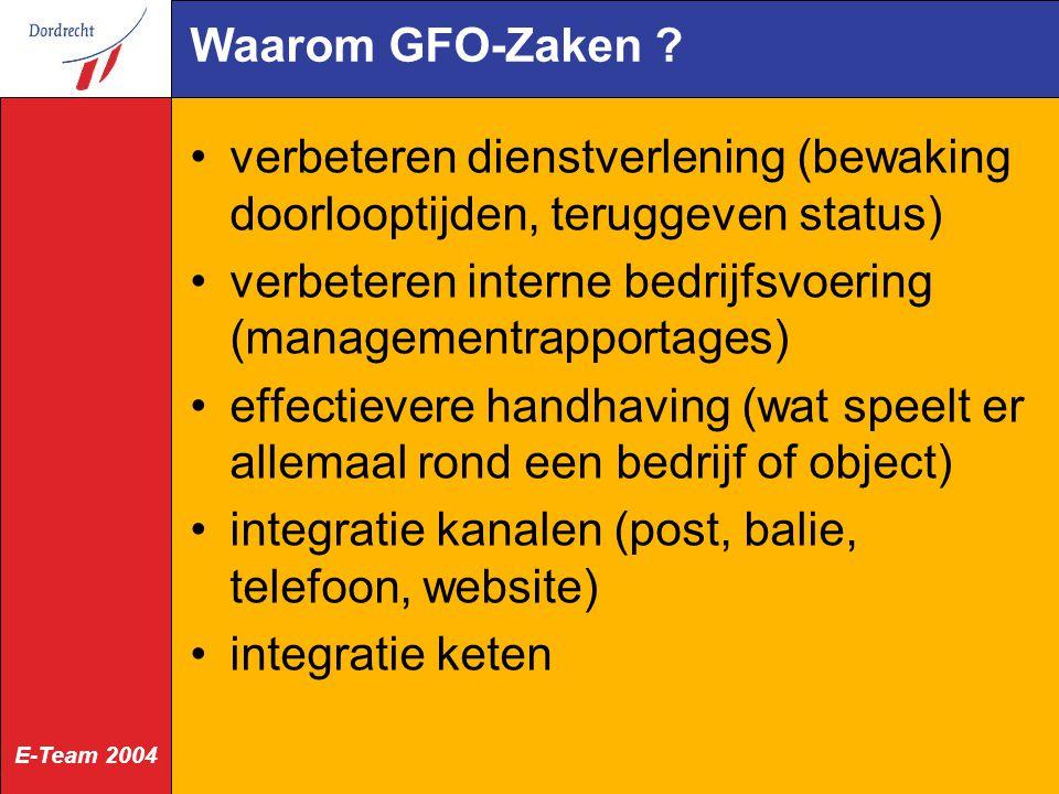 E-Team 2004 Waarom GFO-Zaken ? verbeteren dienstverlening (bewaking doorlooptijden, teruggeven status) verbeteren interne bedrijfsvoering (managementr