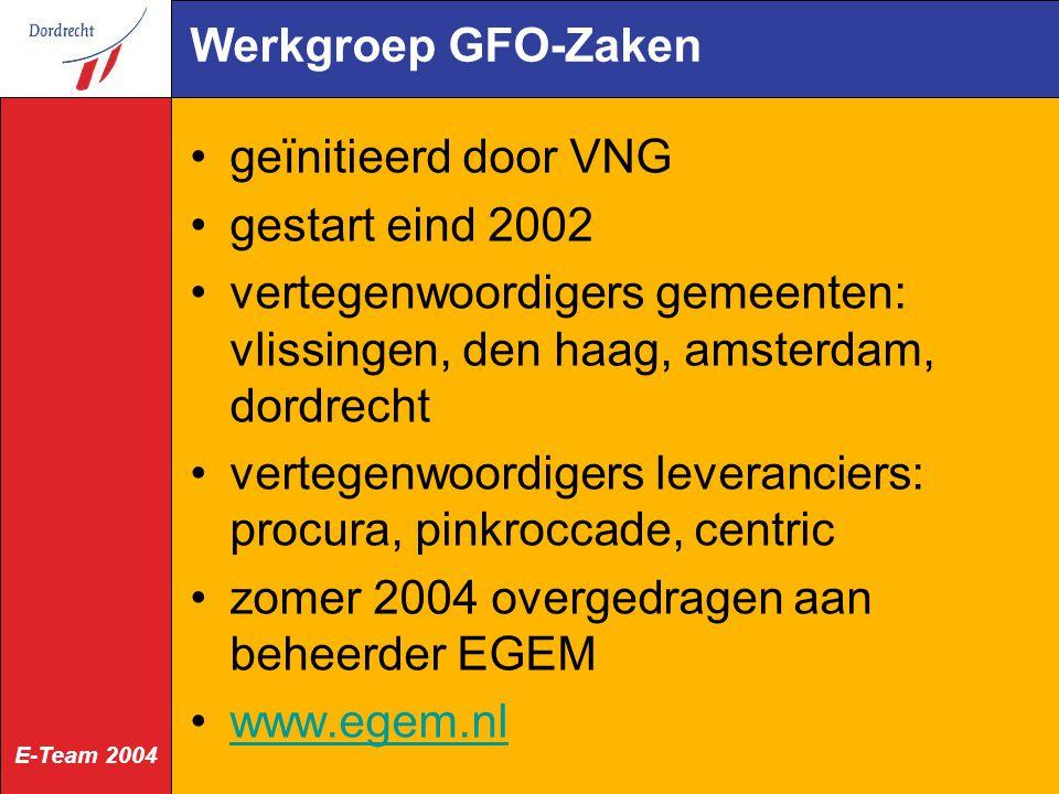 E-Team 2004 Werkgroep GFO-Zaken geïnitieerd door VNG gestart eind 2002 vertegenwoordigers gemeenten: vlissingen, den haag, amsterdam, dordrecht vertegenwoordigers leveranciers: procura, pinkroccade, centric zomer 2004 overgedragen aan beheerder EGEM www.egem.nl