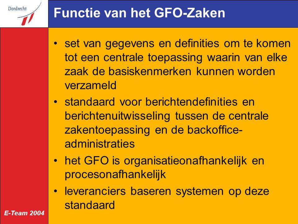 E-Team 2004 Functie van het GFO-Zaken set van gegevens en definities om te komen tot een centrale toepassing waarin van elke zaak de basiskenmerken kunnen worden verzameld standaard voor berichtendefinities en berichtenuitwisseling tussen de centrale zakentoepassing en de backoffice- administraties het GFO is organisatieonafhankelijk en procesonafhankelijk leveranciers baseren systemen op deze standaard
