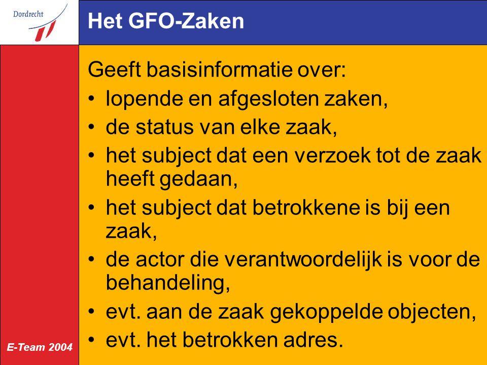 E-Team 2004 Het GFO-Zaken Geeft basisinformatie over: lopende en afgesloten zaken, de status van elke zaak, het subject dat een verzoek tot de zaak heeft gedaan, het subject dat betrokkene is bij een zaak, de actor die verantwoordelijk is voor de behandeling, evt.