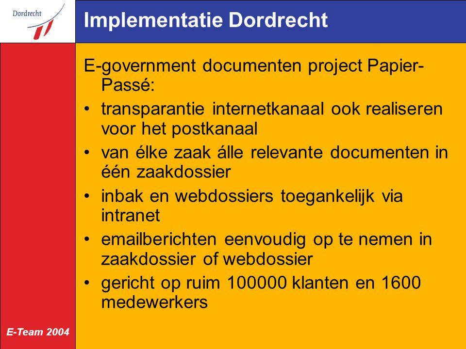 E-Team 2004 Implementatie Dordrecht E-government documenten project Papier- Passé: transparantie internetkanaal ook realiseren voor het postkanaal van élke zaak álle relevante documenten in één zaakdossier inbak en webdossiers toegankelijk via intranet emailberichten eenvoudig op te nemen in zaakdossier of webdossier gericht op ruim 100000 klanten en 1600 medewerkers