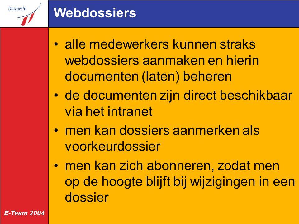 E-Team 2004 Webdossiers alle medewerkers kunnen straks webdossiers aanmaken en hierin documenten (laten) beheren de documenten zijn direct beschikbaar via het intranet men kan dossiers aanmerken als voorkeurdossier men kan zich abonneren, zodat men op de hoogte blijft bij wijzigingen in een dossier