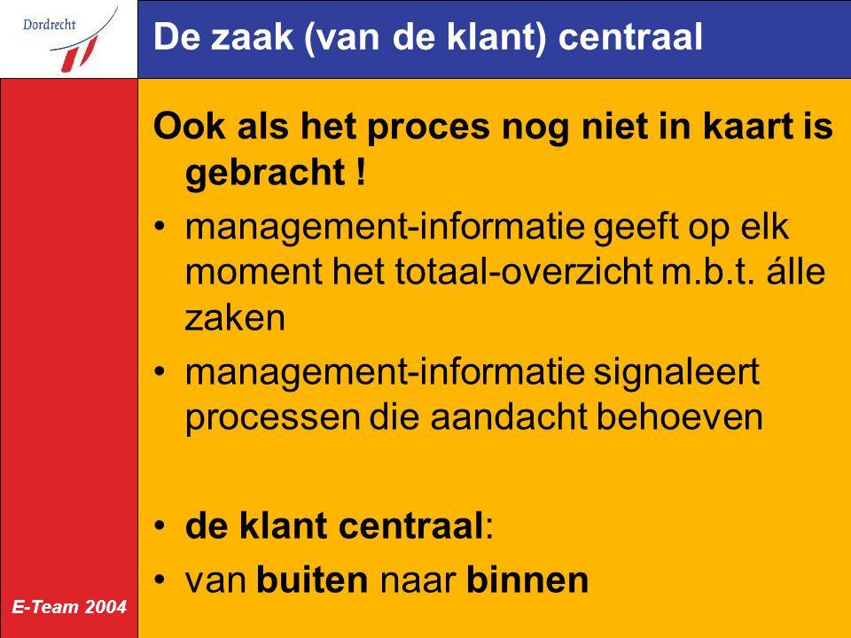 E-Team 2004 De zaak (van de klant) centraal Ook als het proces nog niet in kaart is gebracht ! management-informatie geeft op elk moment het totaal-ov