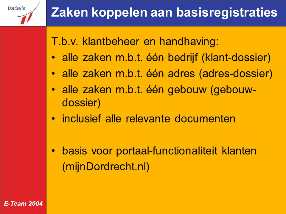 E-Team 2004 Zaken koppelen aan basisregistraties T.b.v. klantbeheer en handhaving: alle zaken m.b.t. één bedrijf (klant-dossier) alle zaken m.b.t. één