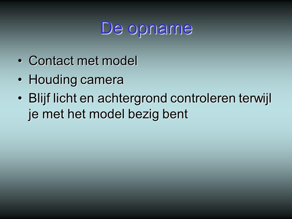 De opname Contact met modelContact met model Houding cameraHouding camera Blijf licht en achtergrond controleren terwijl je met het model bezig bentBlijf licht en achtergrond controleren terwijl je met het model bezig bent