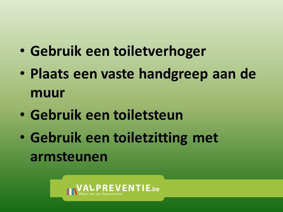 Gebruik een toiletverhoger Plaats een vaste handgreep aan de muur Gebruik een toiletsteun Gebruik een toiletzitting met armsteunen