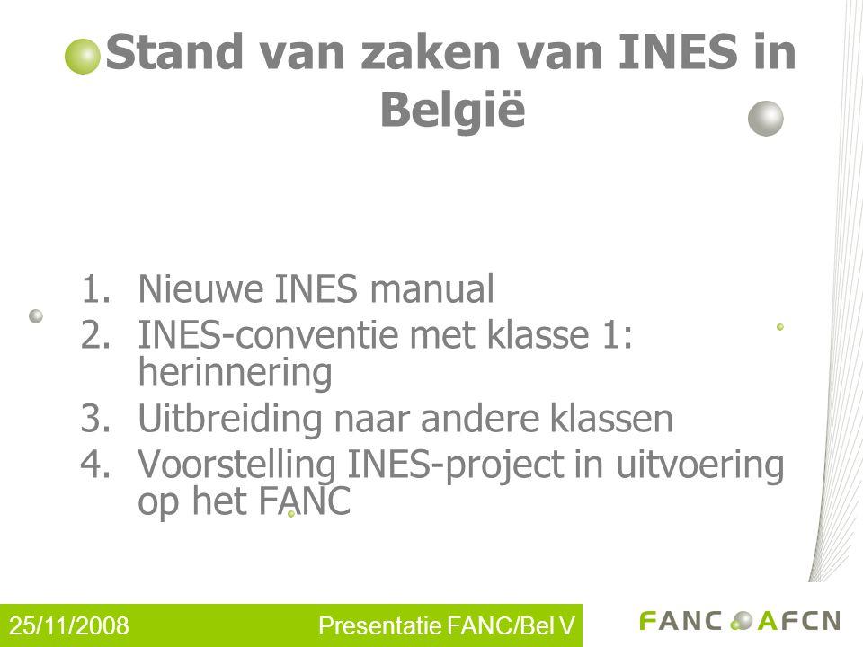 25/11/2008 Presentatie FANC/Bel V Nieuw INES-handboek (1) JULI 2008: Technical Meeting van de INES National Officers te Wenen De draftversie van de nieuwe INES manual (versie 4.4) werd goedgekeurd Het IAEA zal vervolgens (in principe) de nieuwe manual op haar site bekendmaken tegen het einde van dit jaar