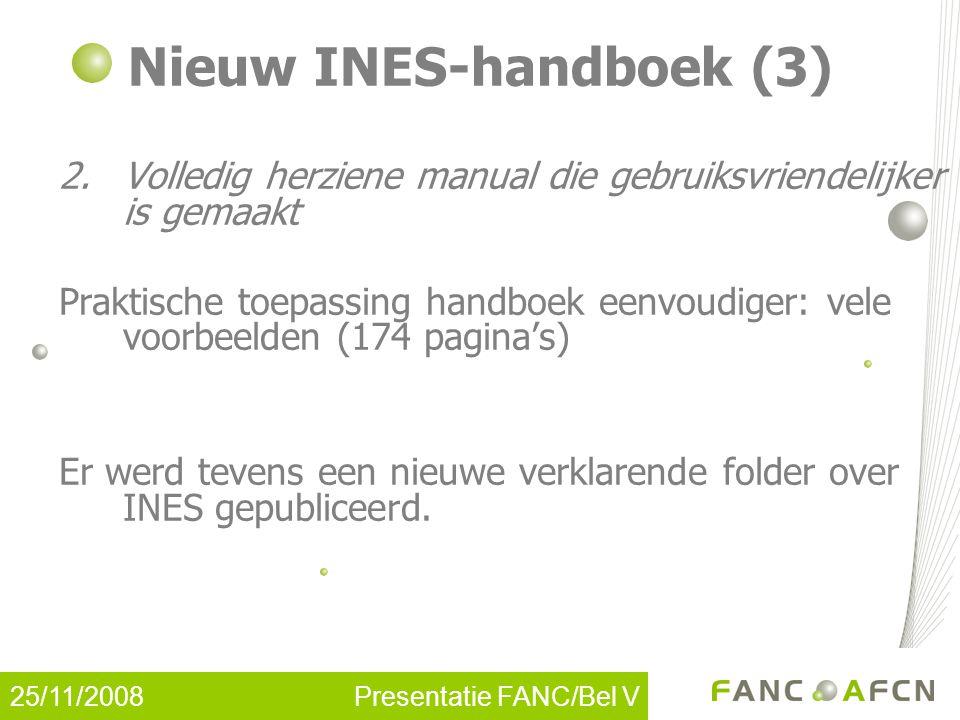 25/11/2008 Presentatie FANC/Bel V Nieuw INES-handboek (3) 2.Volledig herziene manual die gebruiksvriendelijker is gemaakt Praktische toepassing handboek eenvoudiger: vele voorbeelden (174 pagina's) Er werd tevens een nieuwe verklarende folder over INES gepubliceerd.