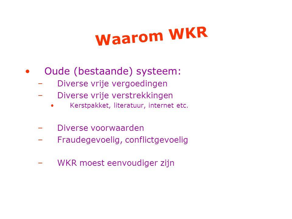 Waarom WKR Oude (bestaande) systeem: –Diverse vrije vergoedingen –Diverse vrije verstrekkingen Kerstpakket, literatuur, internet etc.