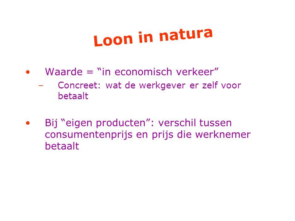 Loon in natura Waarde = in economisch verkeer –Concreet: wat de werkgever er zelf voor betaalt Bij eigen producten : verschil tussen consumentenprijs en prijs die werknemer betaalt