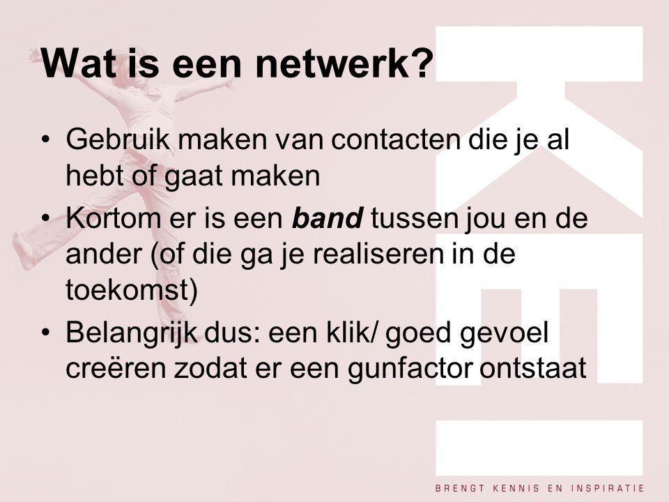 Wat is een netwerk? Gebruik maken van contacten die je al hebt of gaat maken Kortom er is een band tussen jou en de ander (of die ga je realiseren in