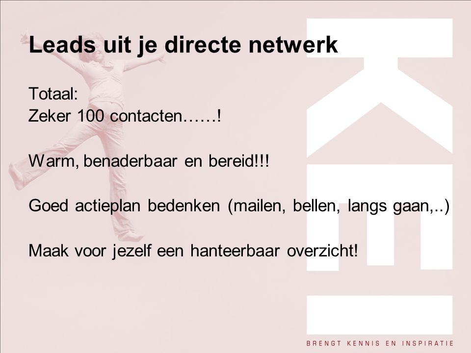 Leads uit je directe netwerk Totaal: Zeker 100 contacten……! Warm, benaderbaar en bereid!!! Goed actieplan bedenken (mailen, bellen, langs gaan,..) Maa