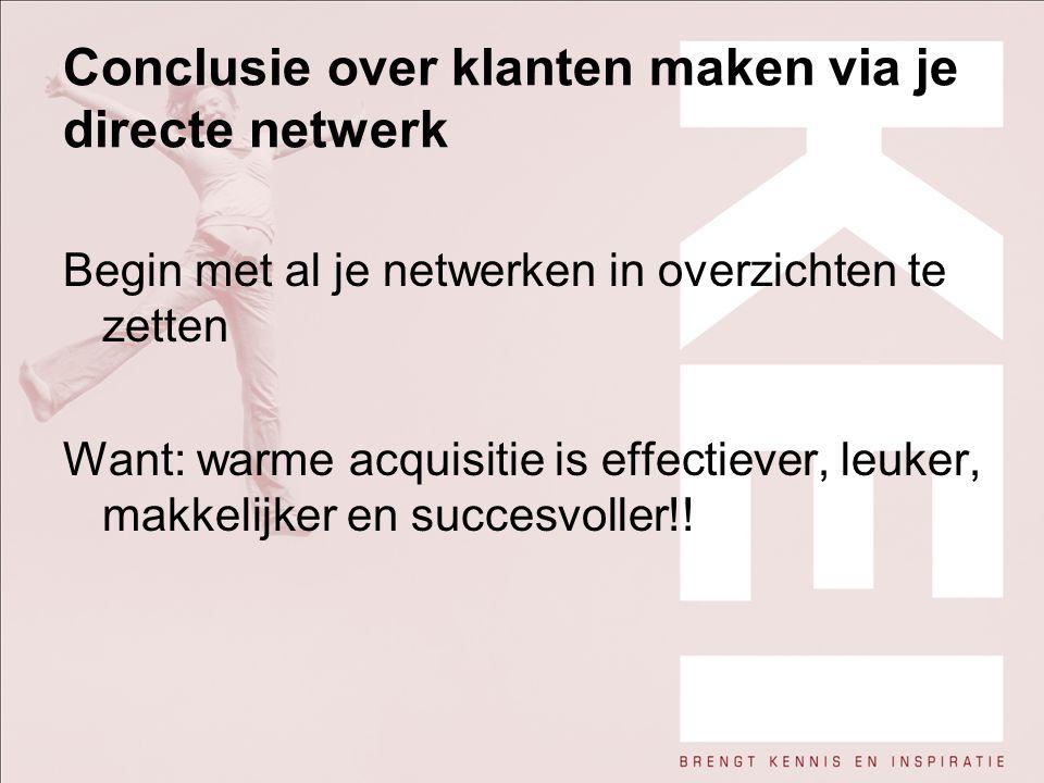 Conclusie over klanten maken via je directe netwerk Begin met al je netwerken in overzichten te zetten Want: warme acquisitie is effectiever, leuker,