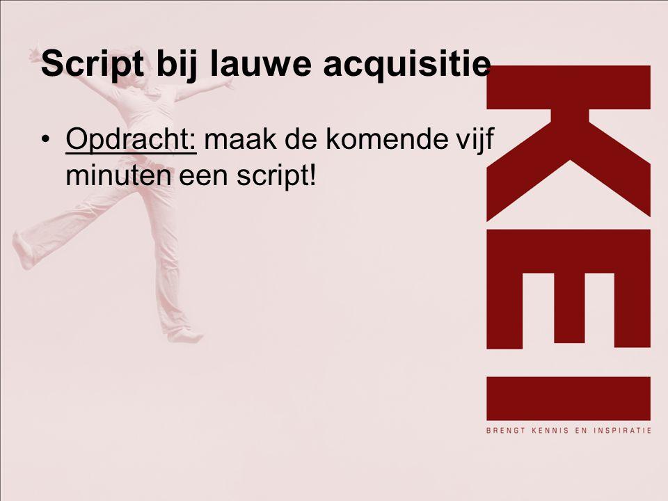 Script bij lauwe acquisitie Opdracht: maak de komende vijf minuten een script!