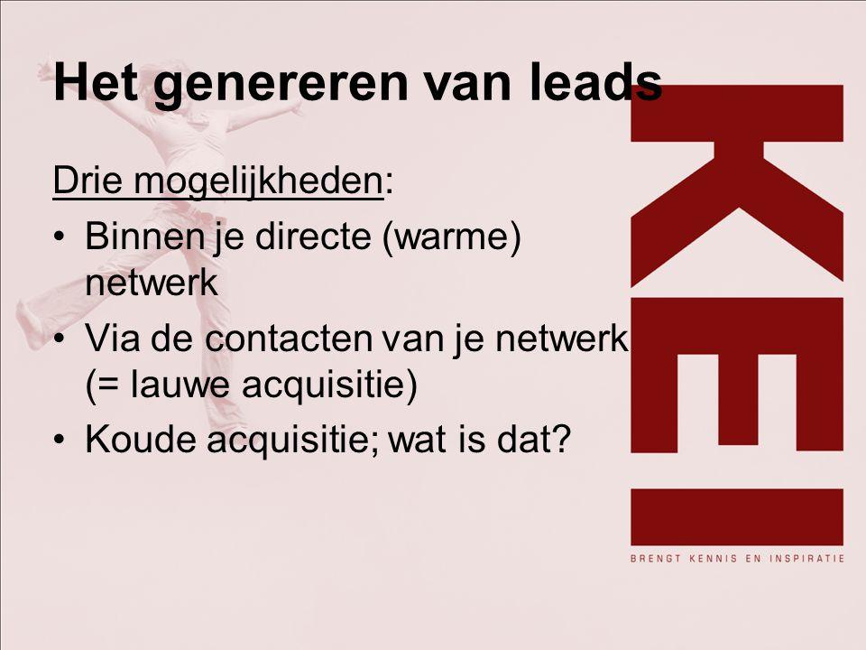 Het genereren van leads Drie mogelijkheden: Binnen je directe (warme) netwerk Via de contacten van je netwerk (= lauwe acquisitie) Koude acquisitie; w