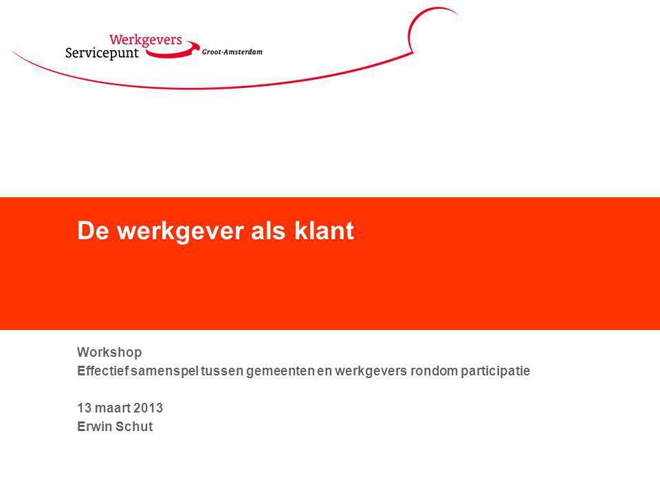 De werkgever als klant Workshop Effectief samenspel tussen gemeenten en werkgevers rondom participatie 13 maart 2013 Erwin Schut