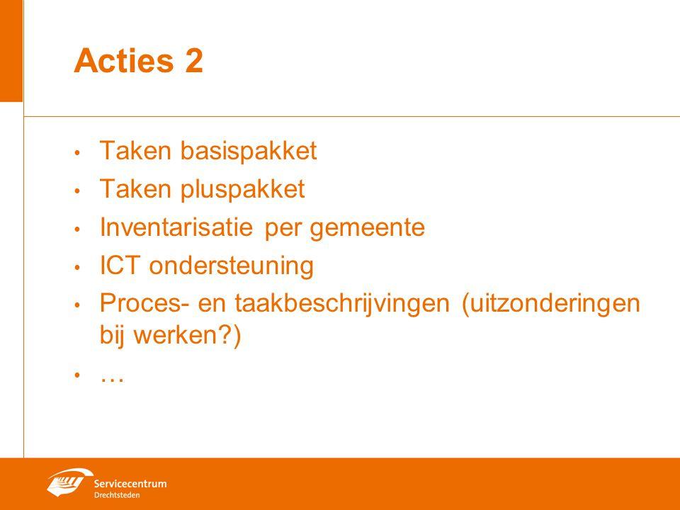Acties 2 Taken basispakket Taken pluspakket Inventarisatie per gemeente ICT ondersteuning Proces- en taakbeschrijvingen (uitzonderingen bij werken?) …