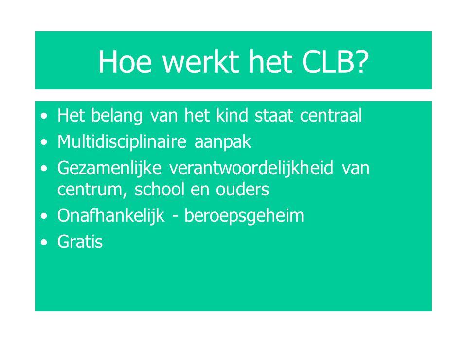 Hoe werkt het CLB? Het belang van het kind staat centraal Multidisciplinaire aanpak Gezamenlijke verantwoordelijkheid van centrum, school en ouders On