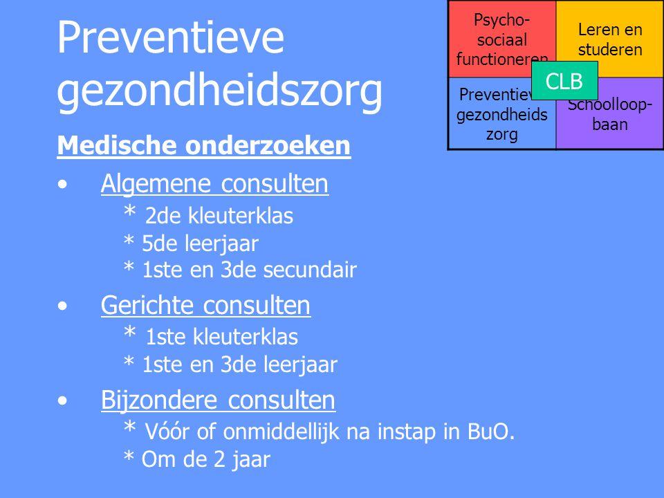 Preventieve gezondheidszorg Vaccinaties Difterie – Tetanus – Pertussis - Polio * 1ste leerjaar Difterie – Tetanus - Pertussis * 3de secundair Mazelen – Bof - Rubella * 5de leerjaar Vaccin tegen baarmoederhalskanker (HPV) * meisjes 1 ste secundair Psycho- sociaal functioneren Leren en studeren Preventieve gezondheids zorg Schoolloop- baan CLB