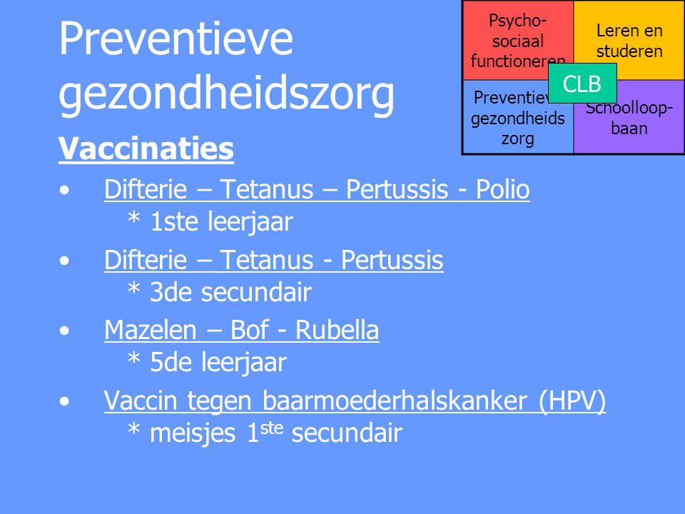 Preventieve gezondheidszorg Vaccinaties Difterie – Tetanus – Pertussis - Polio * 1ste leerjaar Difterie – Tetanus - Pertussis * 3de secundair Mazelen
