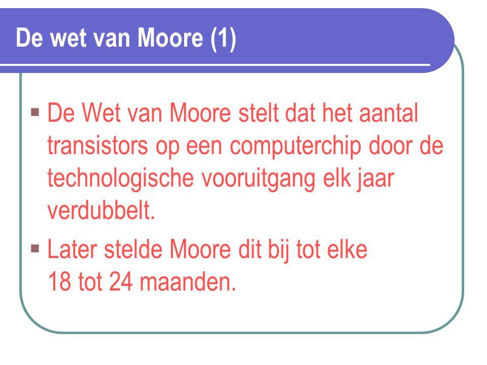 De wet van Moore (1)  De Wet van Moore stelt dat het aantal transistors op een computerchip door de technologische vooruitgang elk jaar verdubbelt. 