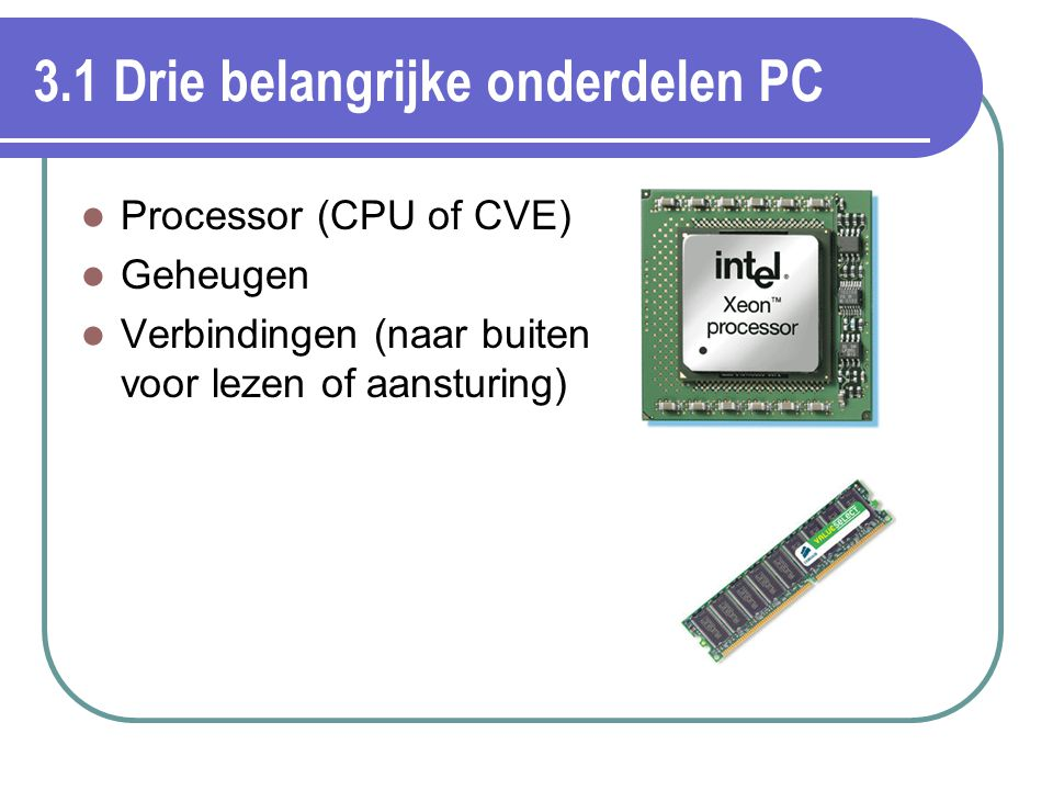 3.1 Drie belangrijke onderdelen PC Processor (CPU of CVE) Geheugen Verbindingen (naar buiten voor lezen of aansturing)