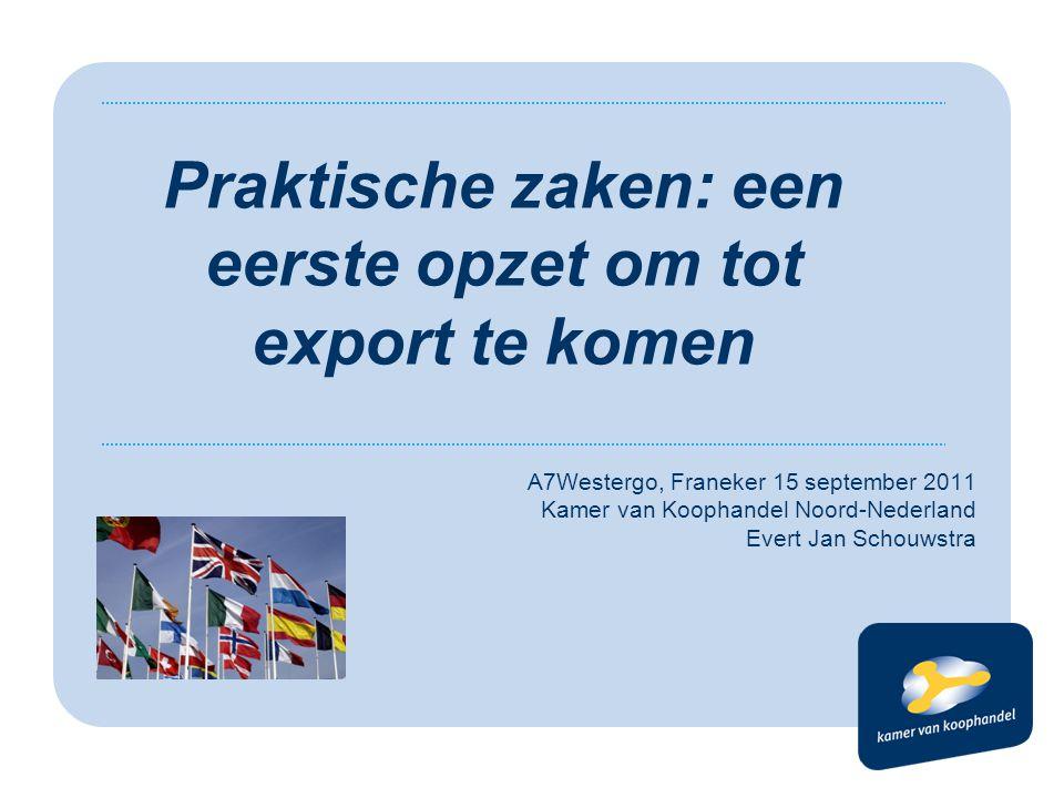 A7Westergo, Franeker 15 september 2011 Kamer van Koophandel Noord-Nederland Evert Jan Schouwstra Praktische zaken: een eerste opzet om tot export te komen
