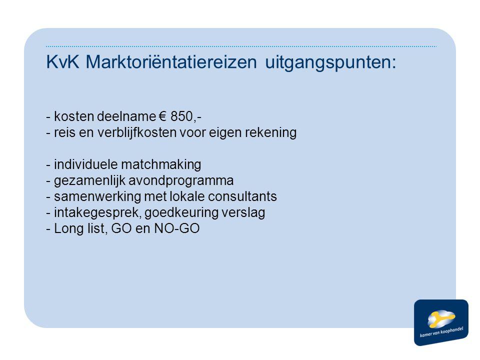 KvK Marktoriëntatiereizen uitgangspunten: - kosten deelname € 850,- - reis en verblijfkosten voor eigen rekening - individuele matchmaking - gezamenlijk avondprogramma - samenwerking met lokale consultants - intakegesprek, goedkeuring verslag - Long list, GO en NO-GO