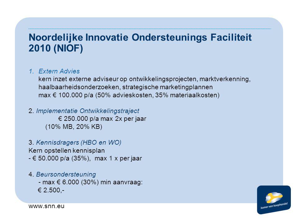 Noordelijke Innovatie Ondersteunings Faciliteit 2010 (NIOF) 1.Extern Advies kern inzet externe adviseur op ontwikkelingsprojecten, marktverkenning, haalbaarheidsonderzoeken, strategische marketingplannen max € 100.000 p/a (50% advieskosten, 35% materiaalkosten) 2.