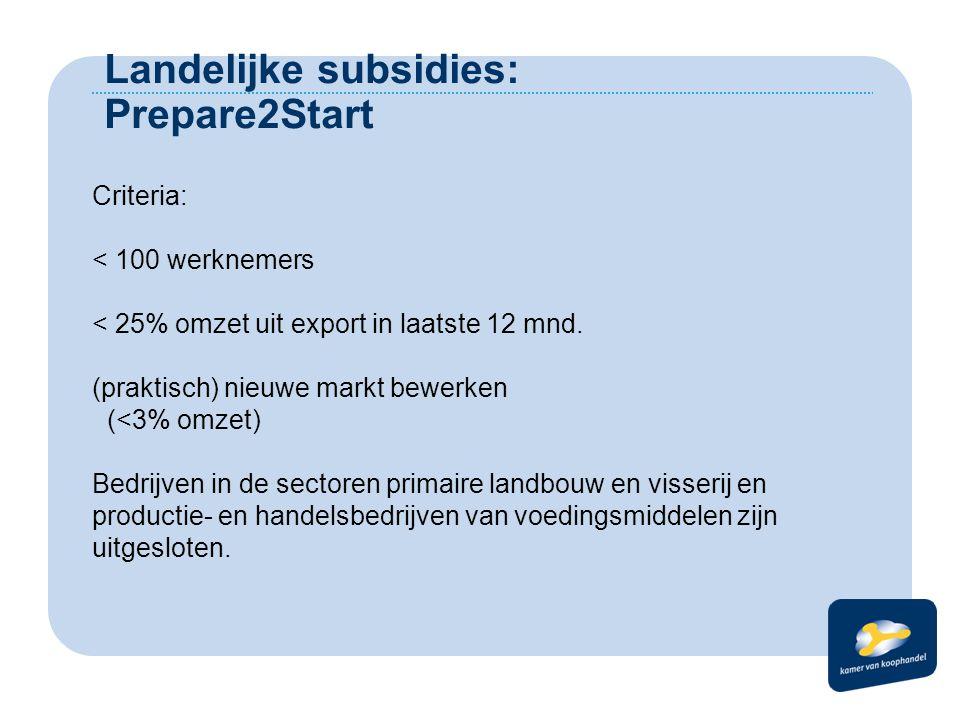 Landelijke subsidies: Prepare2Start Criteria: < 100 werknemers < 25% omzet uit export in laatste 12 mnd.