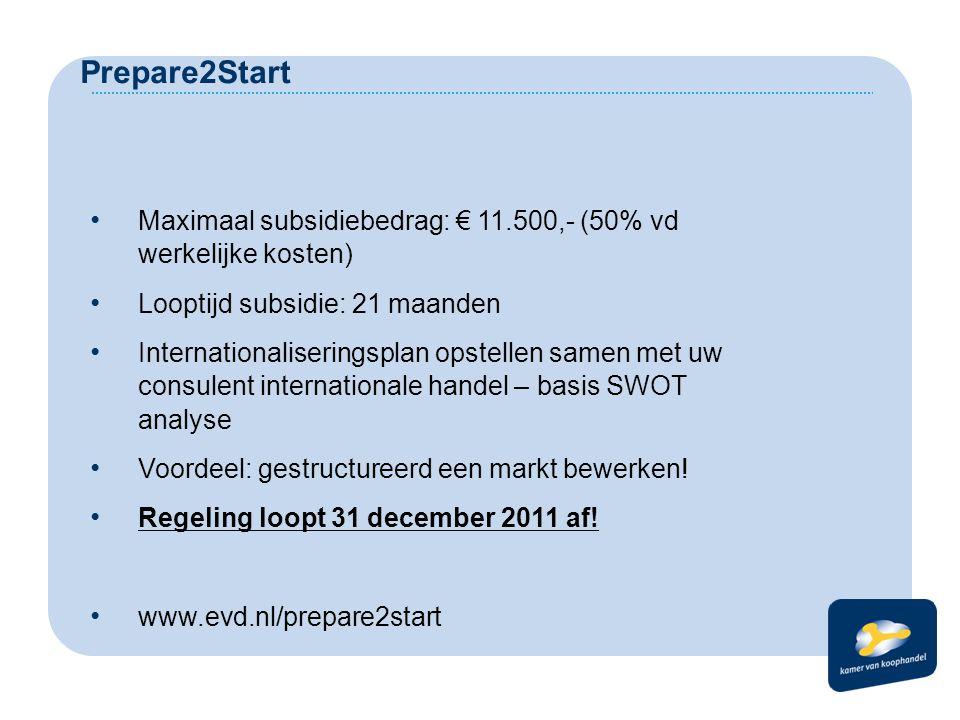 Prepare2Start Maximaal subsidiebedrag: € 11.500,- (50% vd werkelijke kosten) Looptijd subsidie: 21 maanden Internationaliseringsplan opstellen samen met uw consulent internationale handel – basis SWOT analyse Voordeel: gestructureerd een markt bewerken.