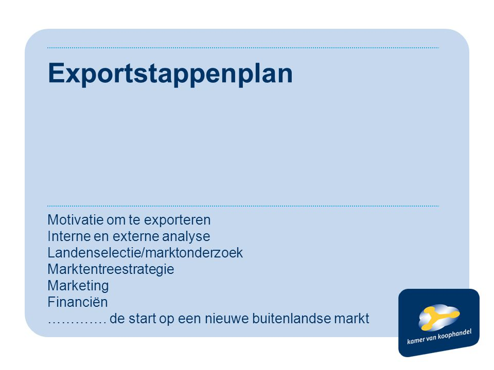 Exportstappenplan Motivatie om te exporteren Interne en externe analyse Landenselectie/marktonderzoek Marktentreestrategie Marketing Financiën ………….