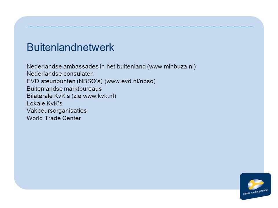 Buitenlandnetwerk Nederlandse ambassades in het buitenland (www.minbuza.nl) Nederlandse consulaten EVD steunpunten (NBSO's) (www.evd.nl/nbso) Buitenlandse marktbureaus Bilaterale KvK's (zie www.kvk.nl) Lokale KvK's Vakbeursorganisaties World Trade Center