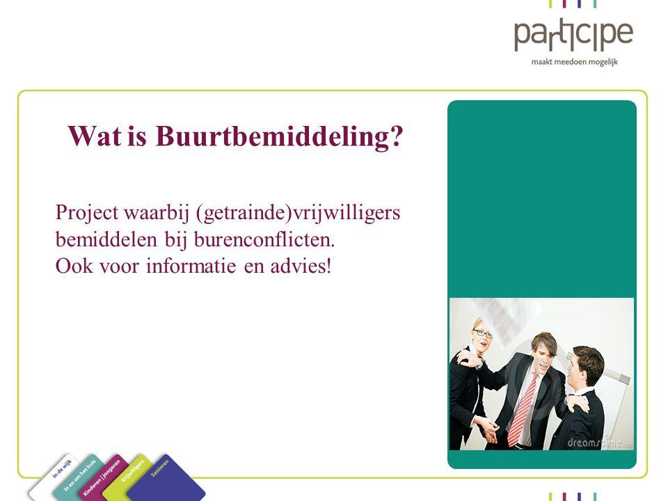 Wat is Buurtbemiddeling.Project waarbij (getrainde)vrijwilligers bemiddelen bij burenconflicten.