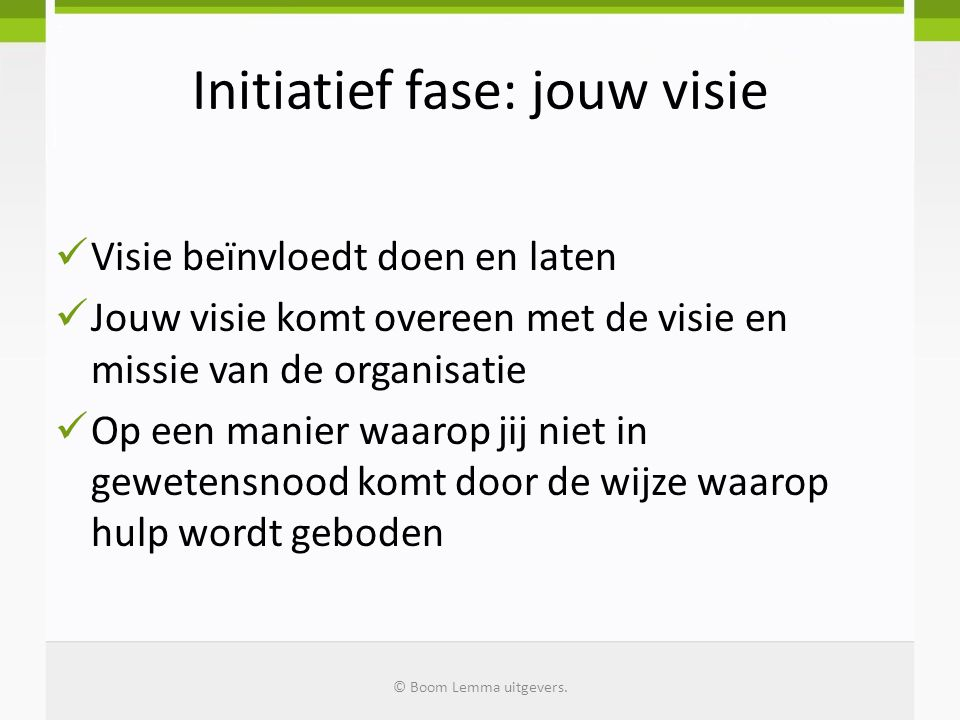Initiatief fase: jouw visie Visie beïnvloedt doen en laten Jouw visie komt overeen met de visie en missie van de organisatie Op een manier waarop jij