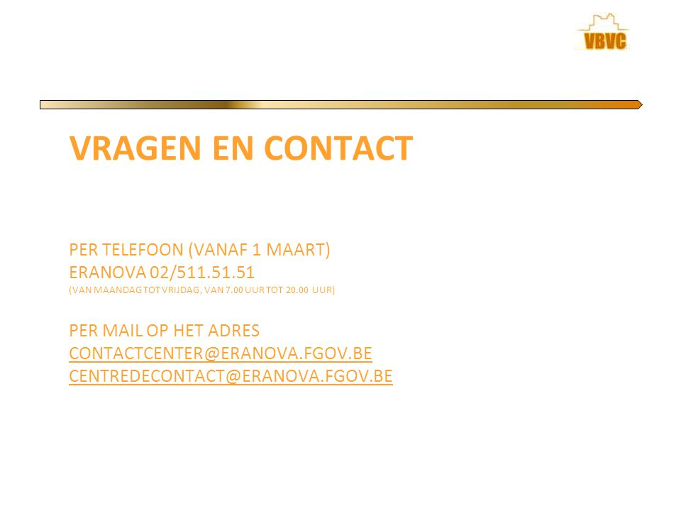 VRAGEN EN CONTACT PER TELEFOON (VANAF 1 MAART) ERANOVA 02/511.51.51 (VAN MAANDAG TOT VRIJDAG, VAN 7.00 UUR TOT 20.00 UUR) PER MAIL OP HET ADRES CONTACTCENTER@ERANOVA.FGOV.BE CENTREDECONTACT@ERANOVA.FGOV.BE CONTACTCENTER@ERANOVA.FGOV.BE CENTREDECONTACT@ERANOVA.FGOV.BE