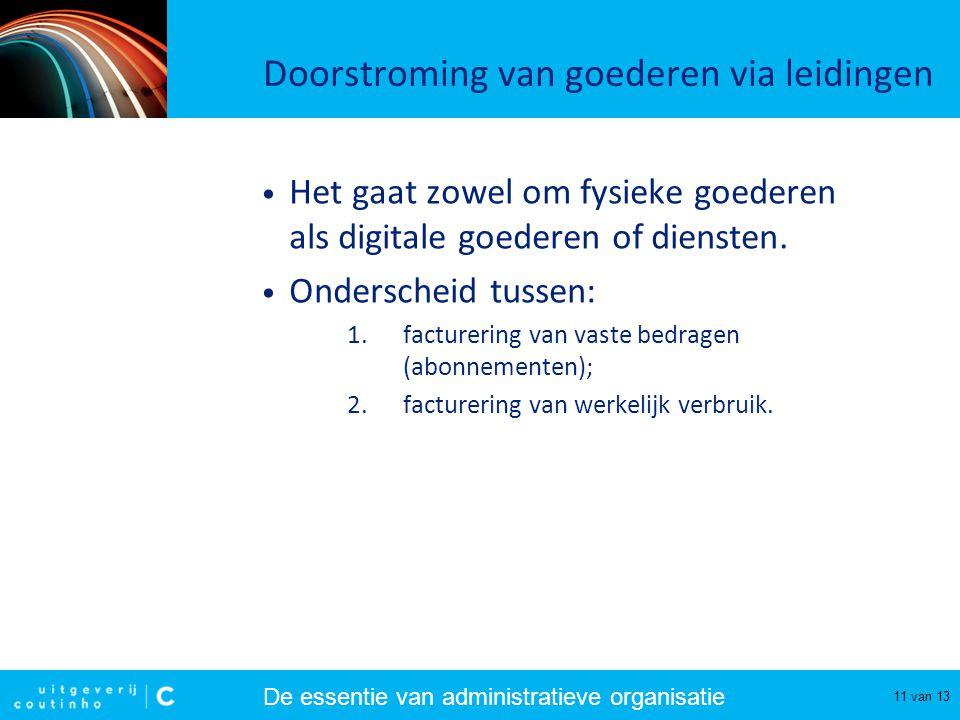 De essentie van administratieve organisatie 11 van 13 Doorstroming van goederen via leidingen Het gaat zowel om fysieke goederen als digitale goederen