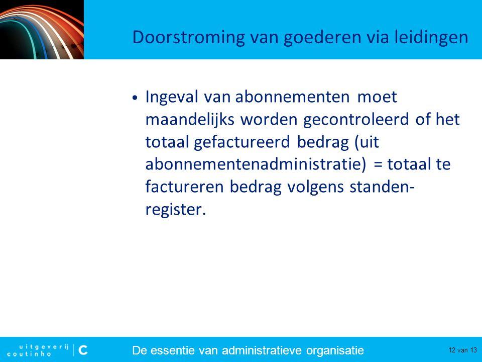 De essentie van administratieve organisatie 12 van 13 Doorstroming van goederen via leidingen Ingeval van abonnementen moet maandelijks worden gecontr